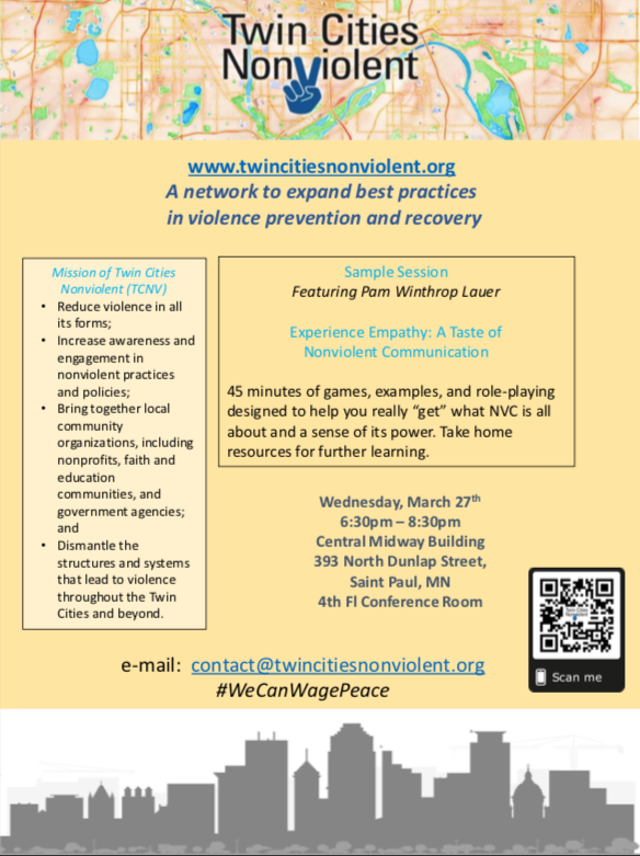 This event features Pam Winthrop Lauer teaching non violent communication. It is from 6:30 PM until 8:30 PM on Wednesday March 27th in the Central Midway Building at 393 North Dunlap Street. St Paul MN. 4th Floor conference Room  Any questions? Email Contact@twincitiesnonviolent.org